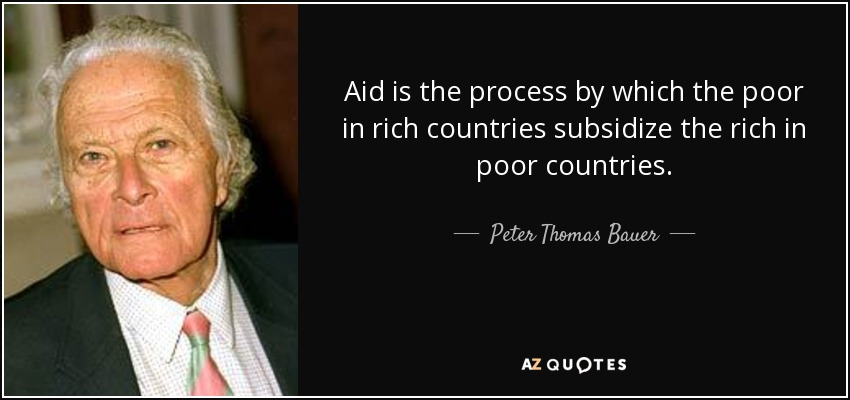 Aid is the process by which the poor in rich countries subsidize the rich in poor countries. - Peter Thomas Bauer