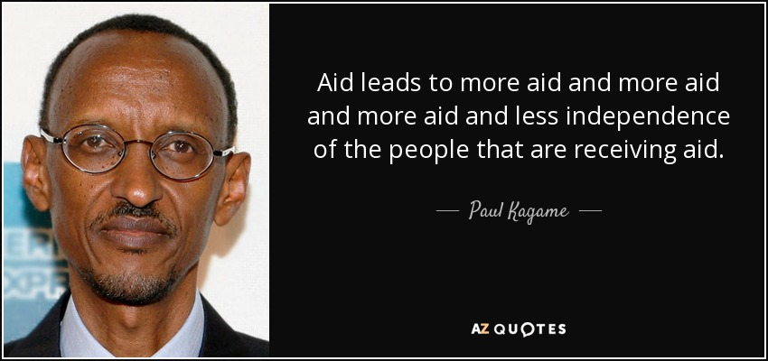 Aid leads to more aid and more aid and more aid and less independence of the people that are receiving aid. - Paul Kagame