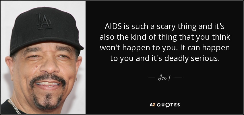 AIDS is such a scary thing and it's also the kind of thing that you think won't happen to you. It can happen to you and it's deadly serious. - Ice T
