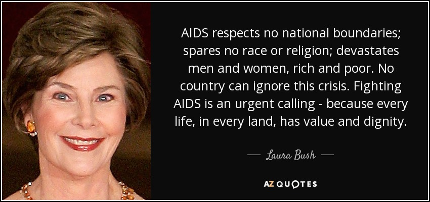 AIDS respects no national boundaries; spares no race or religion; devastates men and women, rich and poor. No country can ignore this crisis. Fighting AIDS is an urgent calling - because every life, in every land, has value and dignity. - Laura Bush