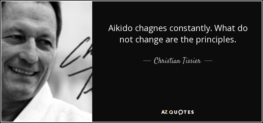 Aikido chagnes constantly. What do not change are the principles. - Christian Tissier
