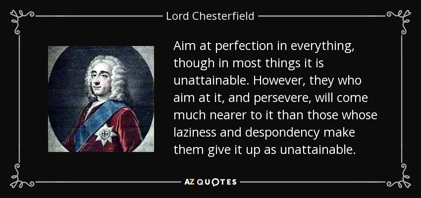 Aim at perfection in everything, though in most things it is unattainable. However, they who aim at it, and persevere, will come much nearer to it than those whose laziness and despondency make them give it up as unattainable. - Lord Chesterfield