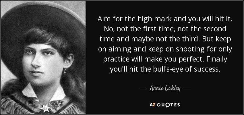 Aim for the high mark and you will hit it. No, not the first time, not the second time and maybe not the third. But keep on aiming and keep on shooting for only practice will make you perfect. Finally you'll hit the bull's-eye of success. - Annie Oakley