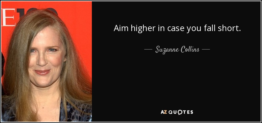 Aim higher in case you fall short. - Suzanne Collins