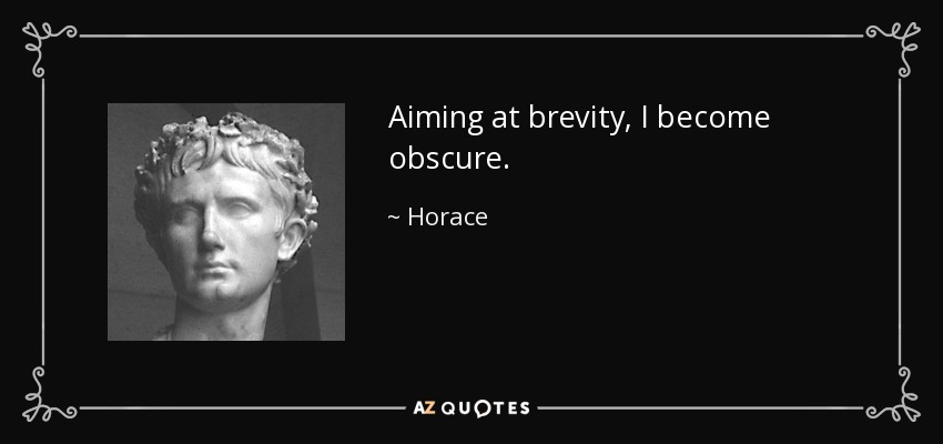 Aiming at brevity, I become obscure. - Horace