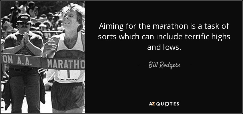 Aiming for the marathon is a task of sorts which can include terrific highs and lows. - Bill Rodgers