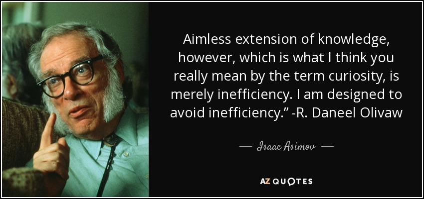 "Aimless extension of knowledge, however, which is what I think you really mean by the term curiosity, is merely inefficiency. I am designed to avoid inefficiency."" -R. Daneel Olivaw - Isaac Asimov"