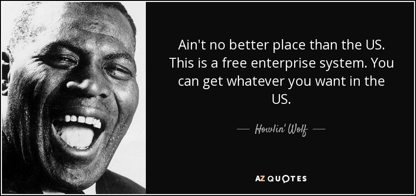 Ain't no better place than the US. This is a free enterprise system. You can get whatever you want in the US. - Howlin' Wolf