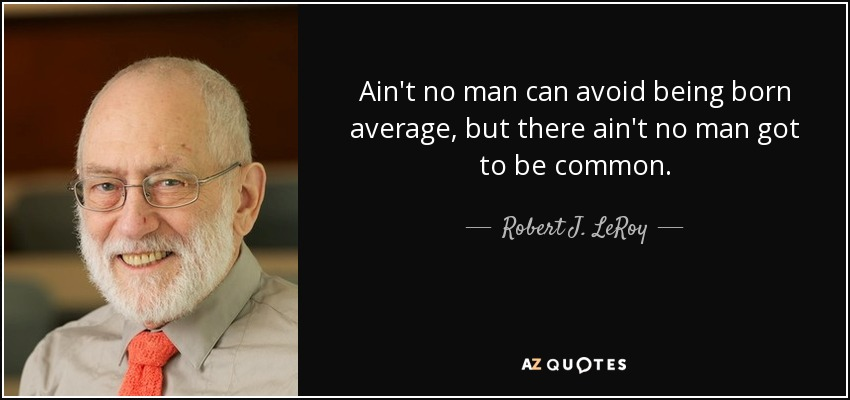 Ain't no man can avoid being born average, but there ain't no man got to be common. - Robert J. LeRoy