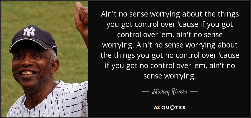 Ain't no sense worrying about the things you got control over 'cause if you got control over 'em, ain't no sense worrying. Ain't no sense worrying about the things you got no control over 'cause if you got no control over 'em, ain't no sense worrying. - Mickey Rivers