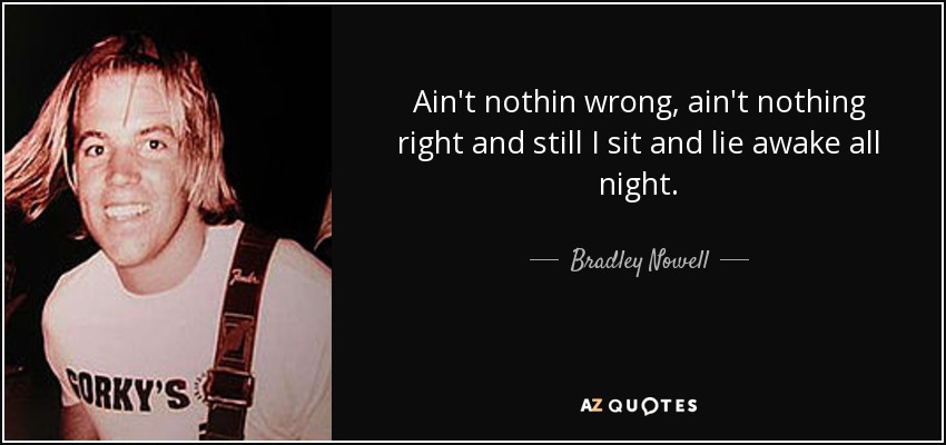 Ain't nothin wrong, ain't nothing right and still I sit and lie awake all night. - Bradley Nowell
