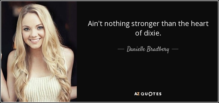 Ain't nothing stronger than the heart of dixie. - Danielle Bradbery