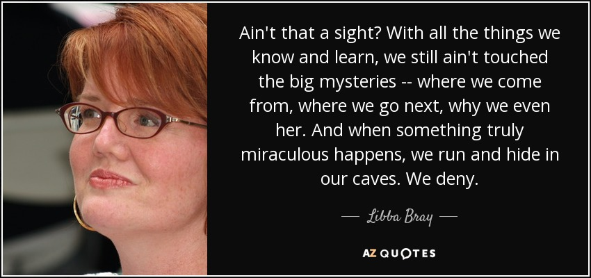 Ain't that a sight? With all the things we know and learn, we still ain't touched the big mysteries -- where we come from, where we go next, why we even her. And when something truly miraculous happens, we run and hide in our caves. We deny. - Libba Bray