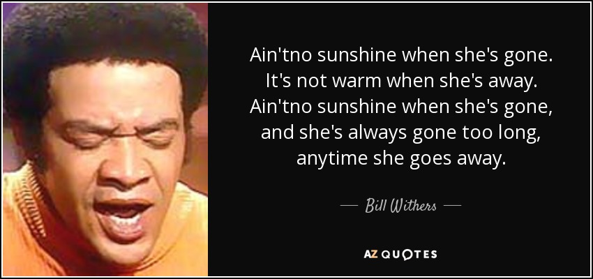 Ain'tno sunshine when she's gone. It's not warm when she's away. Ain'tno sunshine when she's gone, and she's always gone too long, anytime she goes away. - Bill Withers