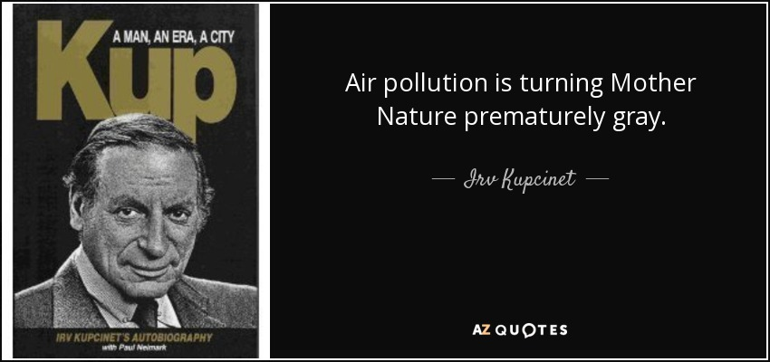 Air pollution is turning Mother Nature prematurely gray. - Irv Kupcinet
