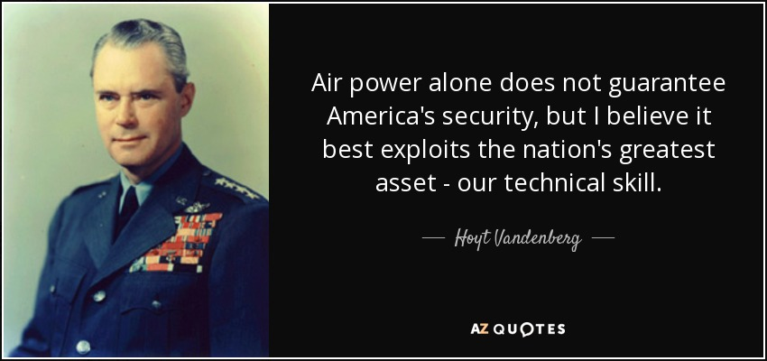 Air power alone does not guarantee America's security, but I believe it best exploits the nation's greatest asset - our technical skill. - Hoyt Vandenberg