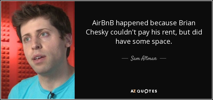 AirBnB happened because Brian Chesky couldn't pay his rent, but did have some space. - Sam Altman