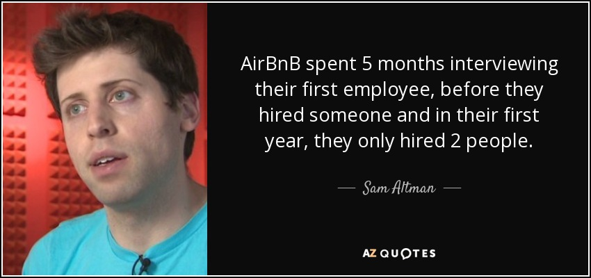 AirBnB spent 5 months interviewing their first employee, before they hired someone and in their first year, they only hired 2 people. - Sam Altman