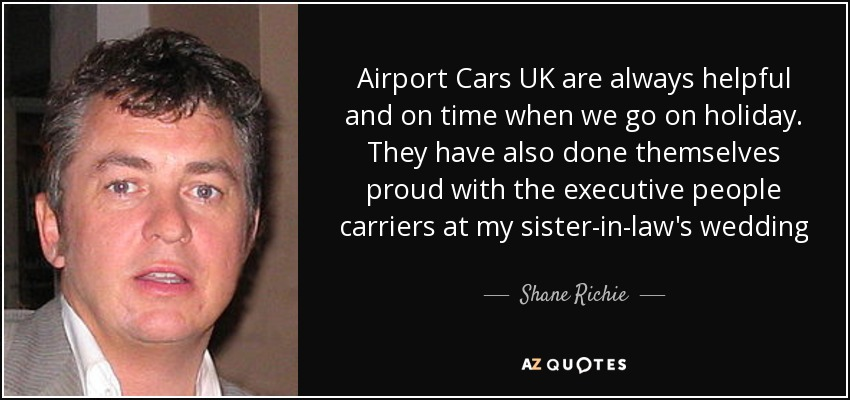 Airport Cars UK are always helpful and on time when we go on holiday. They have also done themselves proud with the executive people carriers at my sister-in-law's wedding - Shane Richie