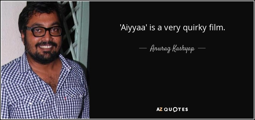 'Aiyyaa' is a very quirky film. - Anurag Kashyap