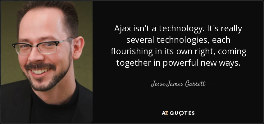Ajax isn't a technology. It's really several technologies, each flourishing in its own right, coming together in powerful new ways. - Jesse James Garrett