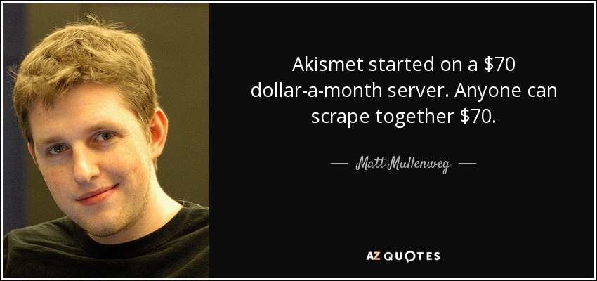Akismet started on a $70 dollar-a-month server. Anyone can scrape together $70. - Matt Mullenweg