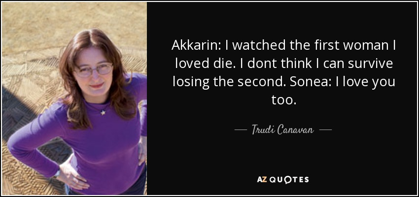 Akkarin: I watched the first woman I loved die. I dont think I can survive losing the second. Sonea: I love you too. - Trudi Canavan