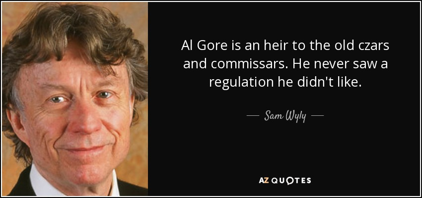 Al Gore is an heir to the old czars and commissars. He never saw a regulation he didn't like. - Sam Wyly