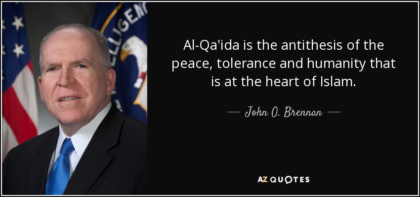 Al-Qa'ida is the antithesis of the peace, tolerance and humanity that is at the heart of Islam. - John O. Brennan