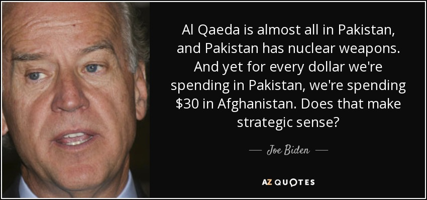 Al Qaeda is almost all in Pakistan, and Pakistan has nuclear weapons. And yet for every dollar we're spending in Pakistan, we're spending $30 in Afghanistan. Does that make strategic sense? - Joe Biden