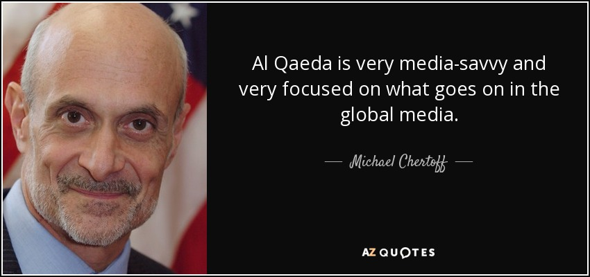 Al Qaeda is very media-savvy and very focused on what goes on in the global media. - Michael Chertoff