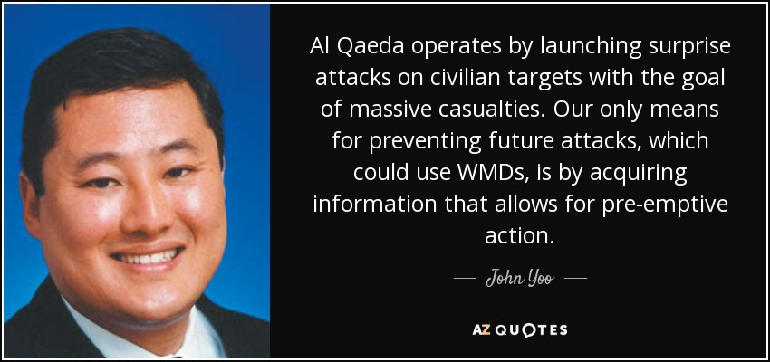 Al Qaeda operates by launching surprise attacks on civilian targets with the goal of massive casualties. Our only means for preventing future attacks, which could use WMDs, is by acquiring information that allows for pre-emptive action. - John Yoo