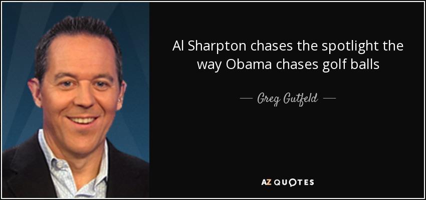 Al Sharpton chases the spotlight the way Obama chases golf balls - Greg Gutfeld