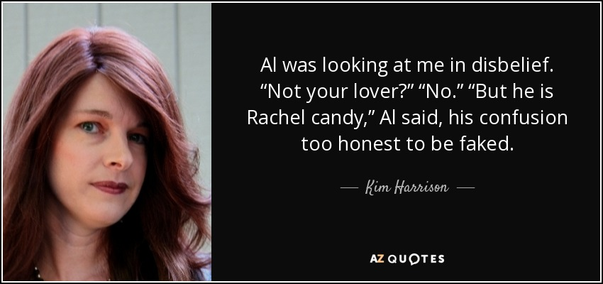 "Al was looking at me in disbelief. ""Not your lover?"" ""No."" ""But he is Rachel candy,"" Al said, his confusion too honest to be faked. - Kim Harrison"