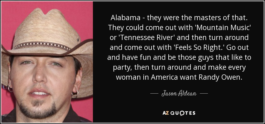 Alabama - they were the masters of that. They could come out with 'Mountain Music' or 'Tennessee River' and then turn around and come out with 'Feels So Right.' Go out and have fun and be those guys that like to party, then turn around and make every woman in America want Randy Owen. - Jason Aldean