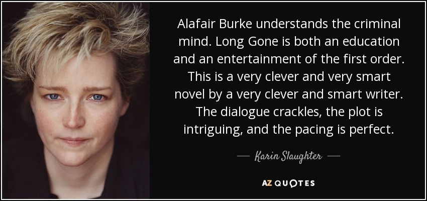Alafair Burke understands the criminal mind. Long Gone is both an education and an entertainment of the first order. This is a very clever and very smart novel by a very clever and smart writer. The dialogue crackles, the plot is intriguing, and the pacing is perfect. - Karin Slaughter