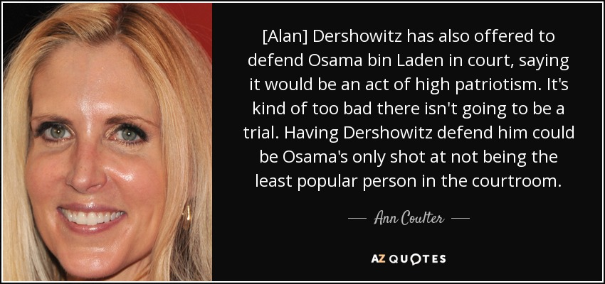 [Alan] Dershowitz has also offered to defend Osama bin Laden in court, saying it would be an act of high patriotism. It's kind of too bad there isn't going to be a trial. Having Dershowitz defend him could be Osama's only shot at not being the least popular person in the courtroom. - Ann Coulter