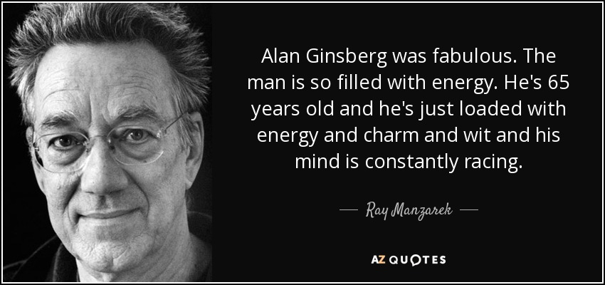Alan Ginsberg was fabulous. The man is so filled with energy. He's 65 years old and he's just loaded with energy and charm and wit and his mind is constantly racing. - Ray Manzarek