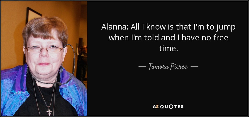 Alanna: All I know is that I'm to jump when I'm told and I have no free time. - Tamora Pierce