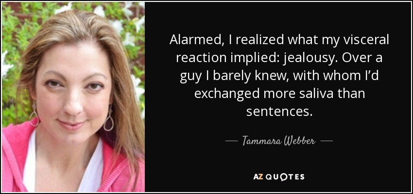 Alarmed, I realized what my visceral reaction implied: jealousy. Over a guy I barely knew, with whom I'd exchanged more saliva than sentences. - Tammara Webber