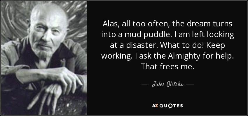 Alas, all too often, the dream turns into a mud puddle. I am left looking at a disaster. What to do! Keep working. I ask the Almighty for help. That frees me. - Jules Olitski