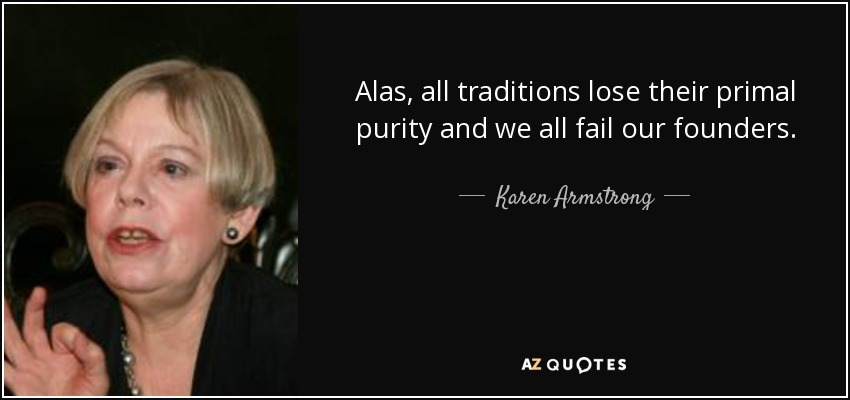 Alas, all traditions lose their primal purity and we all fail our founders. - Karen Armstrong