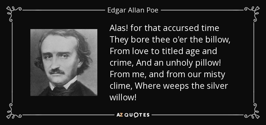 Alas! for that accursed time They bore thee o'er the billow, From love to titled age and crime, And an unholy pillow! From me, and from our misty clime, Where weeps the silver willow! - Edgar Allan Poe