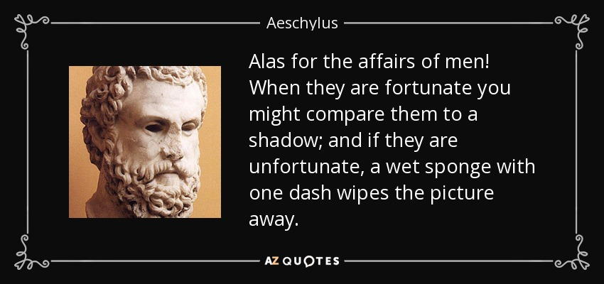 Alas for the affairs of men! When they are fortunate you might compare them to a shadow; and if they are unfortunate, a wet sponge with one dash wipes the picture away. - Aeschylus