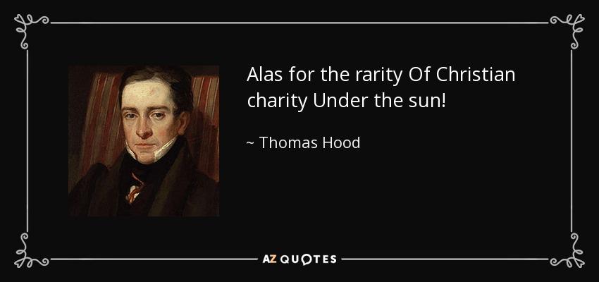 Alas for the rarity Of Christian charity Under the sun! - Thomas Hood