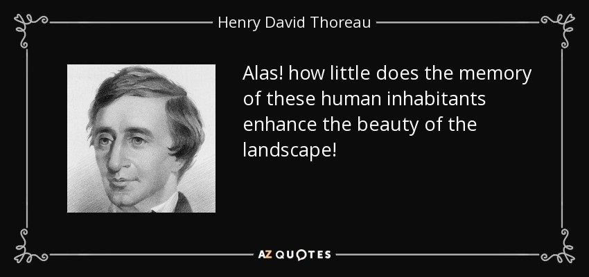 Alas! how little does the memory of these human inhabitants enhance the beauty of the landscape! - Henry David Thoreau
