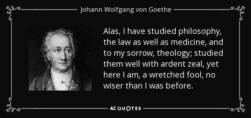 Alas, I have studied philosophy, the law as well as medicine, and to my sorrow, theology; studied them well with ardent zeal, yet here I am, a wretched fool, no wiser than I was before. - Johann Wolfgang von Goethe