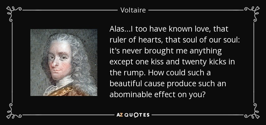 Alas...I too have known love, that ruler of hearts, that soul of our soul: it's never brought me anything except one kiss and twenty kicks in the rump. How could such a beautiful cause produce such an abominable effect on you? - Voltaire