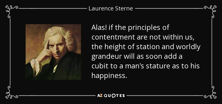 Alas! if the principles of contentment are not within us, the height of station and worldly grandeur will as soon add a cubit to a man's stature as to his happiness. - Laurence Sterne
