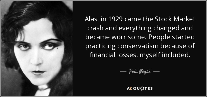 Alas, in 1929 came the Stock Market crash and everything changed and became worrisome. People started practicing conservatism because of financial losses, myself included. - Pola Negri